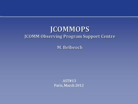 JCOMMOPS JCOMM Observing Program Support Centre M. Belbeoch AST#13 Paris, March 2012.