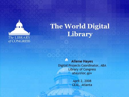 The World Digital Library Allene Hayes Digital Projects Coordinator, ABA Library of Congress April 2, 2008 CEAL, Atlanta.