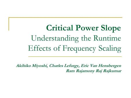 Critical Power Slope Understanding the Runtime Effects of Frequency Scaling Akihiko Miyoshi, Charles Lefurgy, Eric Van Hensbergen Ram Rajamony Raj Rajkumar.