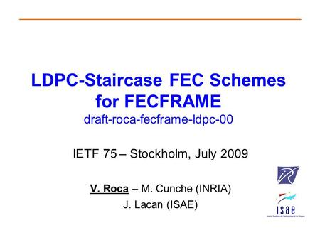 LDPC-Staircase FEC Schemes for FECFRAME draft-roca-fecframe-ldpc-00 IETF 75 – Stockholm, July 2009 V. Roca – M. Cunche (INRIA) J. Lacan (ISAE)