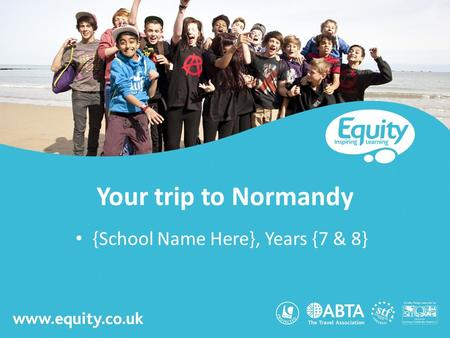 Www.equity.co.uk Your trip to Normandy {School Name Here}, Years {7 & 8}