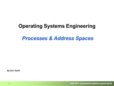 OSE 2011– processes & address spaces (lec2) 1 Operating Systems Engineering Processes & Address Spaces By Dan Tsafrir.