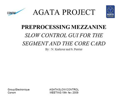 Group Electronique Csnsm AGATA SLOW CONTROL MEETING 19th fev. 2009 AGATA PROJECT PREPROCESSING MEZZANINE SLOW CONTROL GUI FOR THE SEGMENT AND THE CORE.