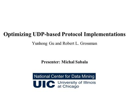 Optimizing UDP-based Protocol Implementations Yunhong Gu and Robert L. Grossman Presenter: Michal Sabala National Center for Data Mining.