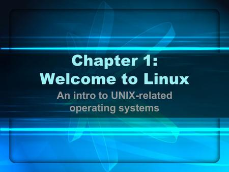 Chapter 1: Welcome to Linux An intro to UNIX-related operating systems.