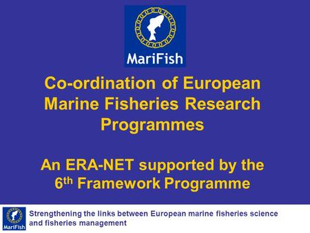 Strengthening the links between European marine fisheries science and fisheries management Co-ordination of European Marine Fisheries Research Programmes.
