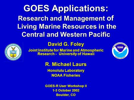 GOES Applications: Research and Management of Living Marine Resources in the Central and Western Pacific David G. Foley Joint Institute for Marine and.