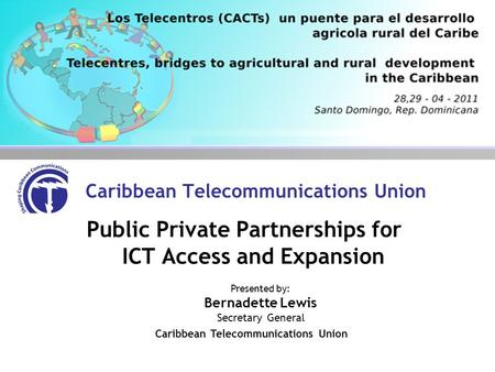 Caribbean Telecommunications Union Public Private Partnerships for ICT Access and Expansion Presented by: Bernadette Lewis Secretary General Caribbean.