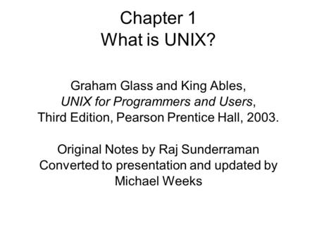 Chapter 1 What is UNIX? Graham Glass and King Ables, UNIX for Programmers and Users, Third Edition, Pearson Prentice Hall, 2003. Original Notes by Raj.