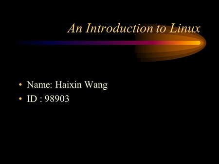 An Introduction to Linux Name: Haixin Wang ID : 98903.