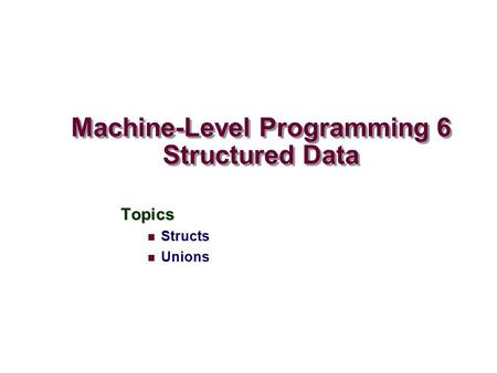 Machine-Level Programming 6 Structured Data Topics Structs Unions.