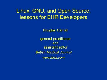 Linux, GNU, and Open Source: lessons for EHR Developers Douglas Carnall general practitioner and assistant editor British Medical Journal www.bmj.com.
