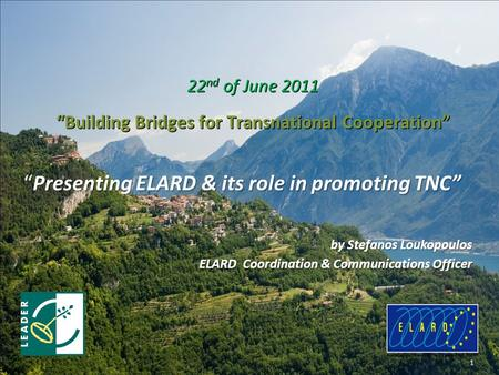 """Presenting ELARD & its role in promoting TNC"" by Stefanos Loukopoulos ELARD Coordination & Communications Officer 1 22 nd of June 2011 ""Building Bridges."