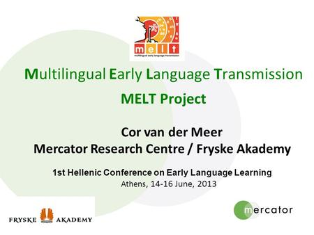 Multilingual Early Language Transmission MELT Project Cor van der Meer Mercator Research Centre / Fryske Akademy 1st Hellenic Conference on Early Language.