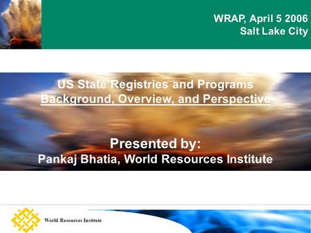 Setting the scene World Resources Institute US State Registries and Programs Background, Overview, and Perspective Presented by: Pankaj Bhatia, World Resources.