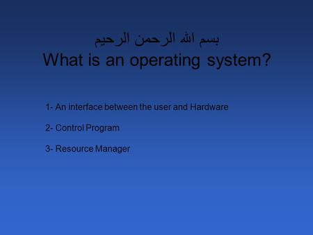 بسم الله الرحمن الرحيم What is an operating system? 1- An interface between the user and Hardware 2- Control Program 3- Resource Manager.