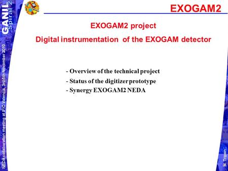 NEDA collaboration meeting at IFIC Valencia, 3rd-5th November 2010 M. Tripon EXOGAM2 project Digital instrumentation of the EXOGAM detector EXOGAM2 - Overview.