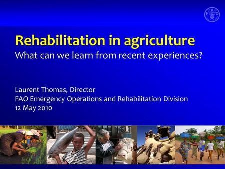Rehabilitation in agriculture What can we learn from recent experiences? Laurent Thomas, Director FAO Emergency Operations and Rehabilitation Division.