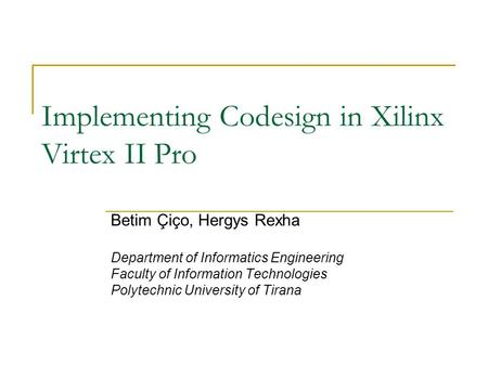 Implementing Codesign in Xilinx Virtex II Pro Betim Çiço, Hergys Rexha Department of Informatics Engineering Faculty of Information Technologies Polytechnic.