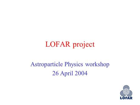 LOFAR project Astroparticle Physics workshop 26 April 2004.