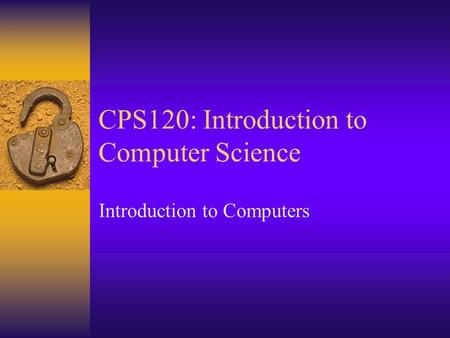 CPS120: Introduction to Computer Science Introduction to Computers.