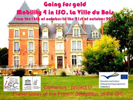 Going for gold Mobility 4 in ISC, La Ville du Bois From the16th of october to the 21st of october 2012 Comenius project !!! Presentation of the French.