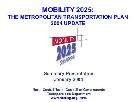 North Central Texas Council of Governments Transportation Department www.nctcog.org/trans Summary Presentation January 2004 MOBILITY 2025: THE METROPOLITAN.