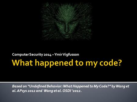 "Computer Security 2014 – Ymir Vigfusson Based on ""Undefined Behavior: What Happened to My Code?"" by Wang et al. APsys 2012 and Wang et al. OSDI '2012."