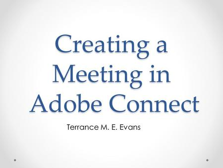 Creating a Meeting in Adobe Connect Terrance M. E. Evans.
