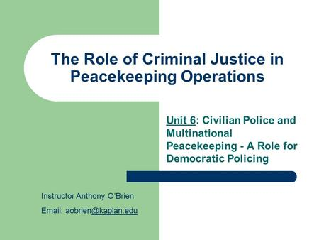 The Role of Criminal Justice in Peacekeeping Operations Unit 6: Civilian Police and Multinational Peacekeeping - A Role for Democratic Policing Instructor.