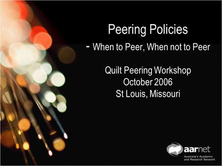 Peering Policies - When to Peer, When not to Peer Quilt Peering Workshop October 2006 St Louis, Missouri.