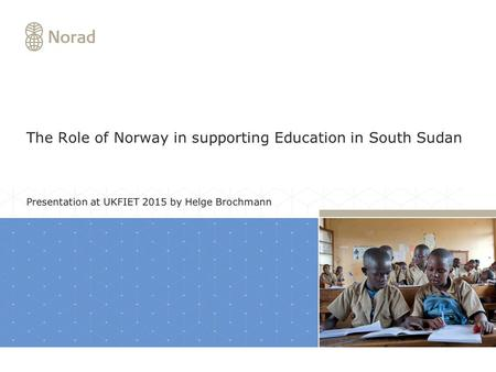 The Role of Norway in supporting Education in South Sudan Presentation at UKFIET 2015 by Helge Brochmann.