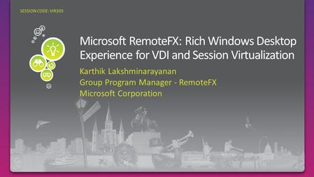 Karthik Lakshminarayanan Group Program Manager - RemoteFX Microsoft Corporation SESSION CODE: VIR305.