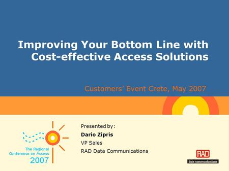 Improving Your Bottom Line with Cost-effective Access Solutions Presented by: Dario Zipris VP Sales RAD Data Communications Customers' Event Crete, May.