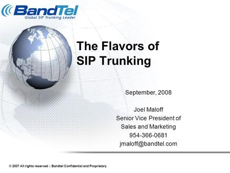 © 2007 All rights reserved  Bandtel Confidential and Proprietary The Flavors of SIP Trunking September, 2008 Joel Maloff Senior Vice President of Sales.