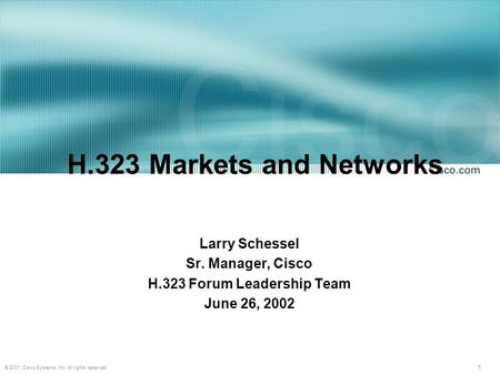 1 © 2001, Cisco Systems, Inc. All rights reserved. H.323 Markets and Networks Larry Schessel Sr. Manager, Cisco H.323 Forum Leadership Team June 26, 2002.