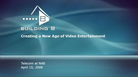 Creating a New Age of Video Entertainment Telecom at NAB April 15, 2008.