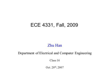 ECE 4331, Fall, 2009 Zhu Han Department of Electrical and Computer Engineering Class 16 Oct. 20 th, 2007.