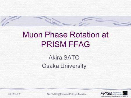 2002/7/02 College, London Muon Phase Rotation at PRISM FFAG Akira SATO Osaka University.