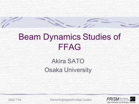 2002/7/04 College, London Beam Dynamics Studies of FFAG Akira SATO Osaka University.