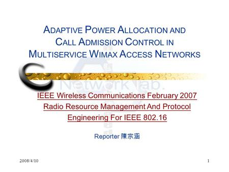 2008/4/101 A DAPTIVE P OWER A LLOCATION AND C ALL A DMISSION C ONTROL IN M ULTISERVICE W IMAX A CCESS N ETWORKS IEEE Wireless Communications February 2007.