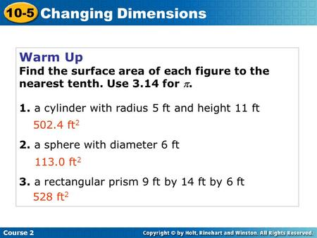 Course 2 10-5 Changing Dimensions Warm Up Find the surface area of each figure to the nearest tenth. Use 3.14 for . 1. a cylinder with radius 5 ft and.