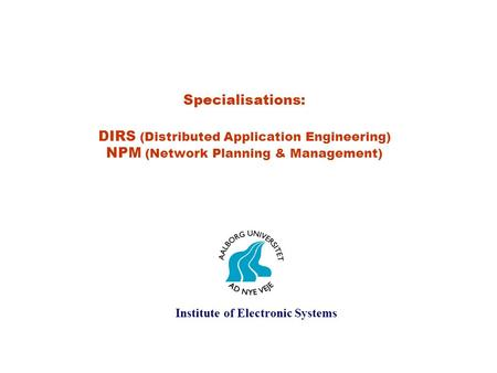 Specialisations: DIRS (Distributed Application Engineering) NPM (Network Planning & Management) Institute of Electronic Systems.
