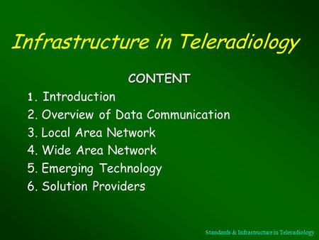 Infrastructure in Teleradiology CONTENT 1. Introduction 2. Overview of Data Communication 3. Local Area Network 4. Wide Area Network 5. Emerging Technology.