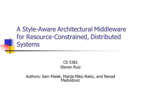 A Style-Aware Architectural Middleware for Resource-Constrained, Distributed Systems CS 5381 Steven Ruiz Authors: Sam Malek, Marija Mikic-Rakic, and Nenad.