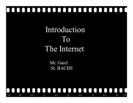 >>0 1 2 3 4 Introduction To The Internet Mr. Garel St. BACHS.