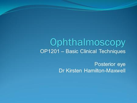 Ophthalmoscopy OP1201 – Basic Clinical Techniques Posterior eye Dr Kirsten Hamilton-Maxwell.