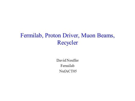 Fermilab, Proton Driver, Muon Beams, Recycler David Neuffer Fermilab NufACT05.