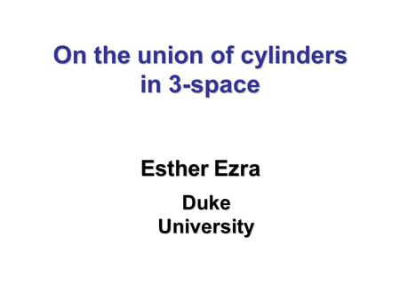 On the union of cylinders in 3-space Esther Ezra Duke University.