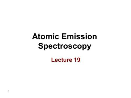 1 Atomic Emission Spectroscopy Lecture 19. 2 Advantages of Plasma Sources 1.No oxide formation as a result of two factors including Very high temperature.